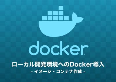 ローカル開発環境へのDocker導入の流れについてまとめ(イメージ・コンテナ編)