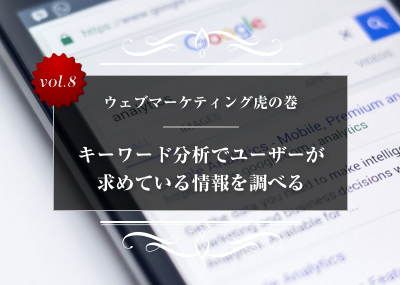 【ウェブマーケティング虎の巻】vol.8 キーワード分析でユーザーが求めている情報を調べる