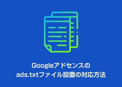Googleアドセンスのads.txtファイル設置の対応方法について