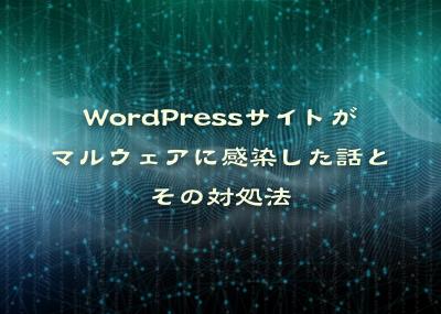 WordPressサイトがマルウェアに感染した話とその対処法について